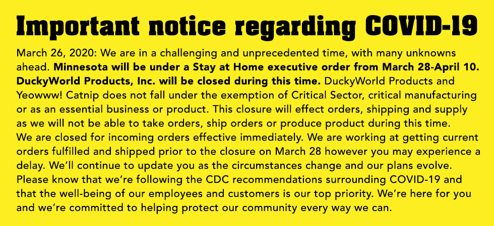 IMPORTANT STATEMENT REGARDING COVID-19 March 26, 2020: We are in a challenging and unprecedented time, with many unknowns ahead. Minnesota will be under a Stay at Home executive order from March 28-April 10. DuckyWorld Products, Inc. will be closed during this time. DuckyWorld Products and Yeowww! Catnip does not fall under the exemption of Critical Sector, critical manufacturing or as an essential business or product. This closure will effect orders, shipping and supply as we will not be able to take orders, ship orders or produce product during this time.